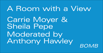 Room With a View: BOMB Magazine presents Carrie Moyer & Sheila Pepe moderated by Anthony Hawley